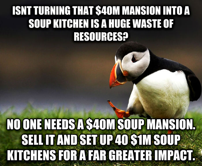 Unpopular Opinion Puffin isnt turning that $40m mansion into a soup kitchen is a huge waste of resources? no one needs a $40m soup mansion. sell it and set up 40 $1m soup kitchens for a far greater impact. , made with livememe meme maker