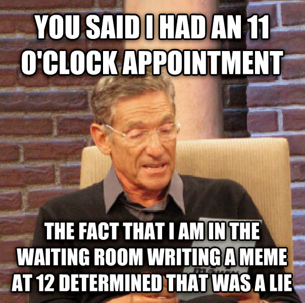 Maury Determined That Was a Lie you said i had an 11 o clock appointment  the fact that i am in the waiting room writing a meme at 12 determined that was a lie  , made with livememe meme generator