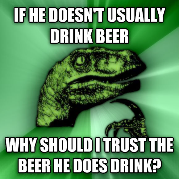 Philosoraptor if he doesn t usually drink beer why should i trust the beer he does drink?  , made with livememe meme generator
