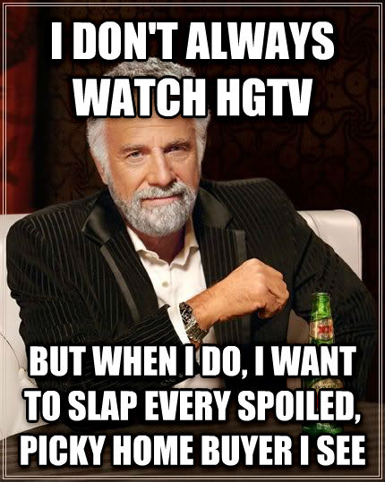 The Most Interesting Man in the World i don t always watch hgtv but when i do, i want to slap every spoiled, picky home buyer i see , made with livememe meme creator