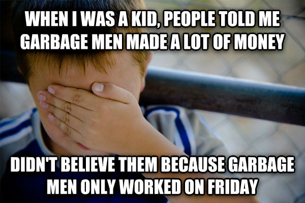 Confession Kid when i was a kid, people told me garbage men made a lot of money didn t believe them because garbage men only worked on friday , made with livememe meme maker