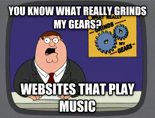 What Really Grinds My Gears you know what really grinds my gears? websites that play music , made with livememe meme generator