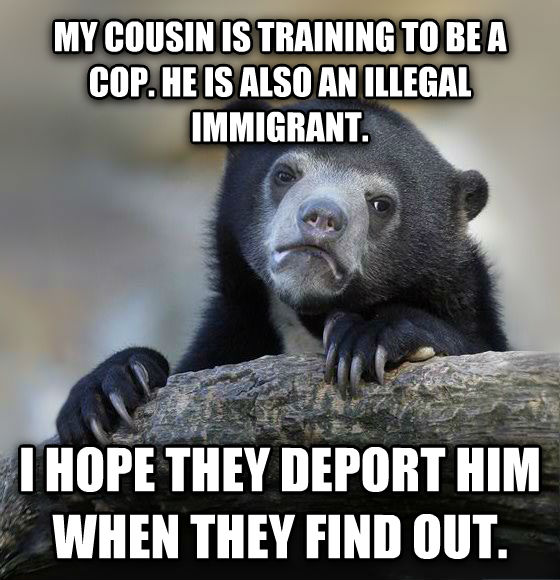 Confession Bear my cousin is training to be a cop. he is also an illegal immigrant. i hope they deport him when they find out. , made with livememe meme generator