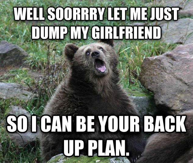 Sarcastic Bear well soorrry let me just dump my girlfriend so i can be your back up plan. , made with livememe meme creator