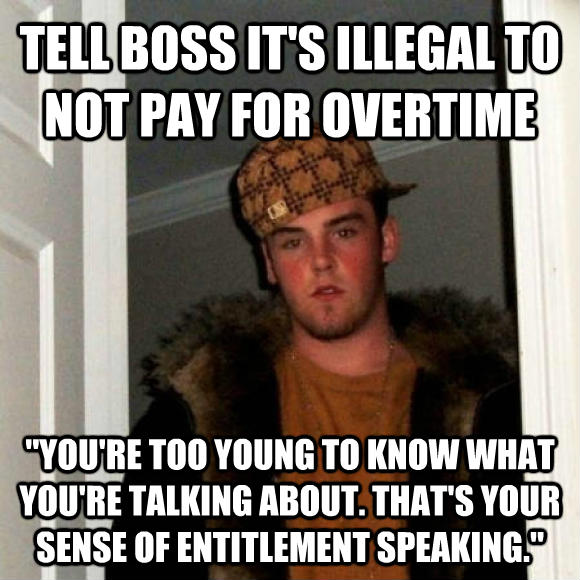 Scumbag Steve tell boss it s illegal to not pay for overtime  you re too young to know what you re talking about. that s your sense of entitlement speaking.  , made with livememe meme creator