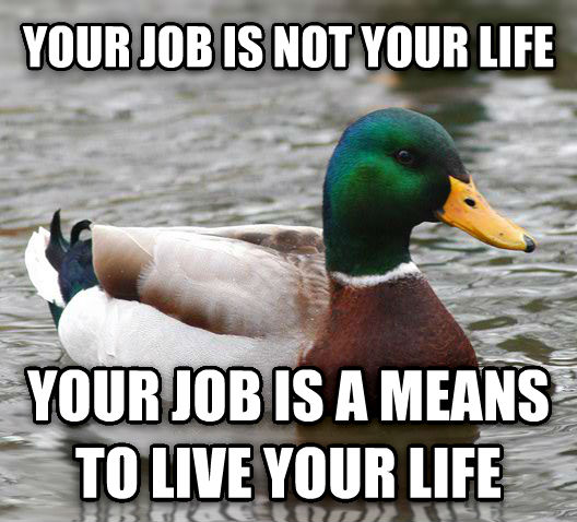 Actual Advice Mallard your job is not your life your job is a means to live your life , made with livememe meme creator
