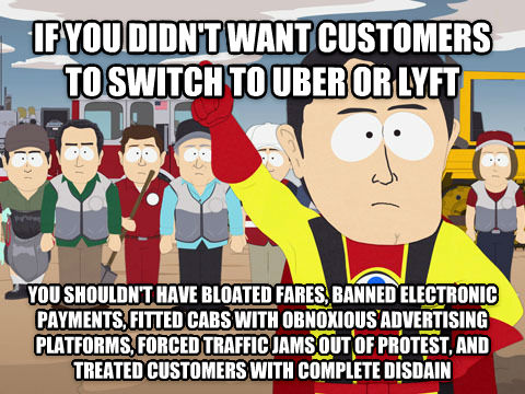 Captain Hindsight if you didn t want customers to switch to uber or lyft you shouldn t have bloated fares, banned electronic payments, fitted cabs with obnoxious advertising platforms, forced traffic jams out of protest, and treated customers with complete disdain , made with livememe meme generator