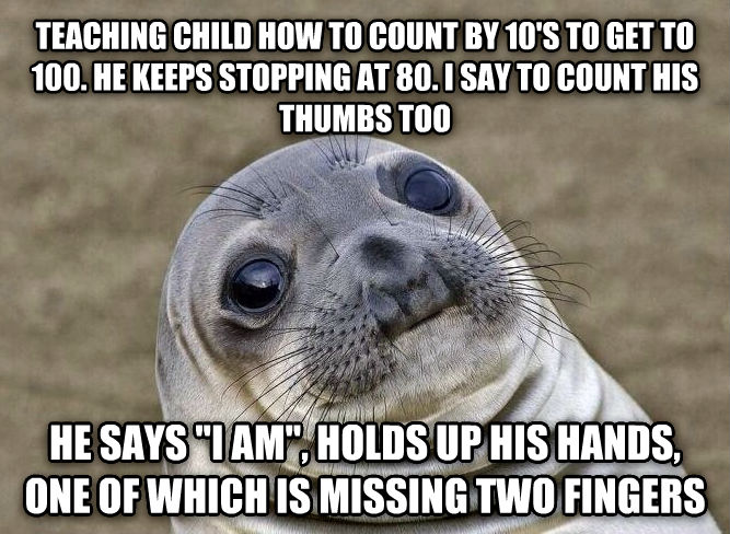 Uncomfortable Situation Seal teaching child how to count by 10 s to get to 100. he keeps stopping at 80. i say to count his thumbs too he says  i am , holds up his hands, one of which is missing two fingers , made with livememe meme maker