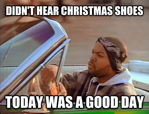 Today Was A Good Day didn t hear christmas shoes today was a good day , made with livememe meme generator