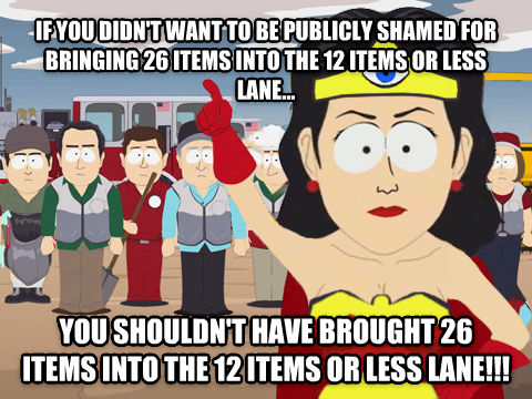 Female Captain Hindsight if you didn t want to be publicly shamed for bringing 26 items into the 12 items or less lane... you shouldn t have brought 26 items into the 12 items or less lane!!! , made with livememe meme creator