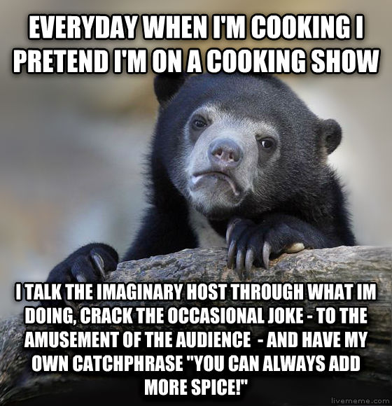 Confession Bear everyday when i m cooking i pretend i m on a cooking show i talk the imaginary host through what im doing, crack the occasional joke - to the amuwatert of the audience  - and have my own catchphrase  you can always add more spice!  , made with livememe meme generator