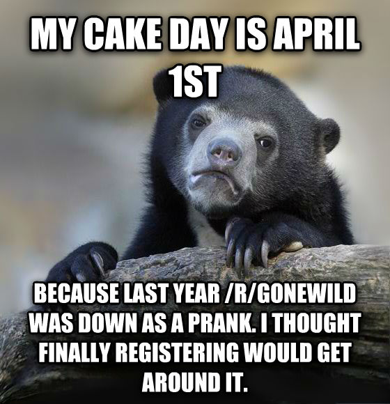Confession Bear my cake day is april 1st because last year /r/gonewild was down as a prank. i thought finally registering would get around it. , made with livememe meme creator