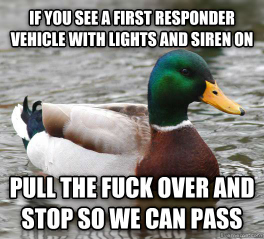 Actual Advice Mallard if you see a first responder vehicle with lights and siren on pull the heck over and stop so we can pass , made with livememe meme maker