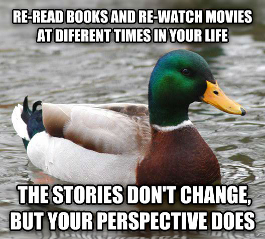 Actual Advice Mallard re-read books and re-watch movies at diferent times in your life  the stories don t change, but your perspective does , made with livememe meme generator