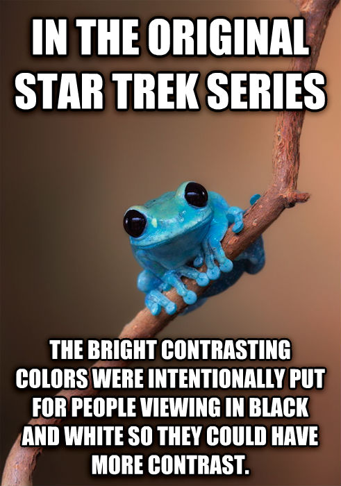 Small Fact Frog in the original star trek series the bright contrasting colors were intentionally put for people viewing in black and white so they could have more contrast. , made with livememe meme maker