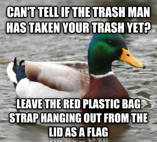 Actual Advice Mallard can t tell if the trash man has taken your trash yet? leave the red plastic bag strap hanging out from the lid as a flag , made with livememe meme generator