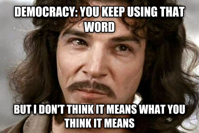 Inago Montoya Sees You Keep Using That Word And He Doesn t Think It Means What You Think It Means democracy: you keep using that word but i don t think it means what you think it means , made with livememe meme creator