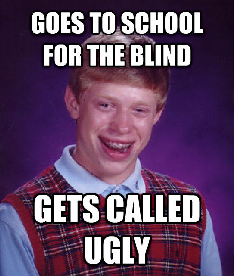 Bad Luck Brian goes to school for the blind gets called ugly , made with livememe meme creator