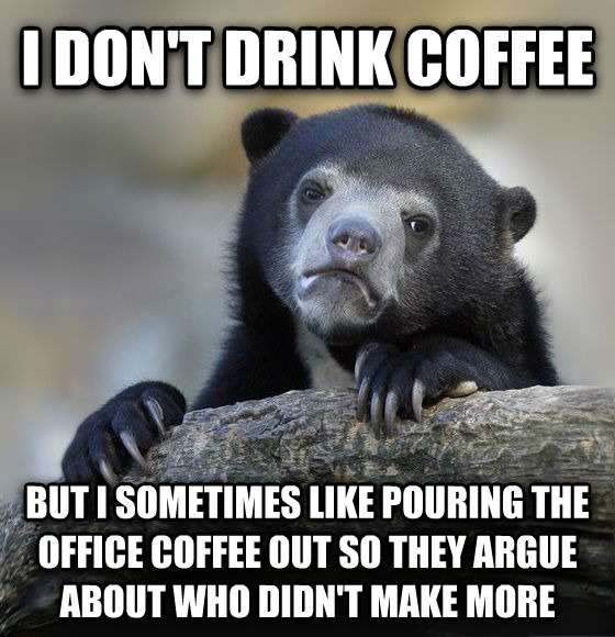 Confession Bear i don t drink coffee but i sometimes like pouring the office coffee out so they argue about who didn t make more , made with livememe meme maker