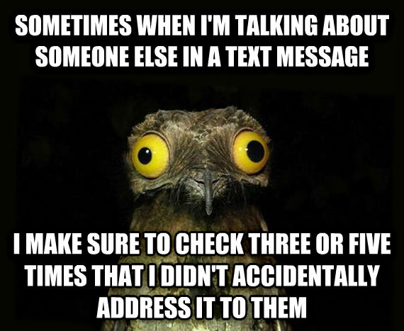 Weird Stuff I Do Potoo sometimes when i m talking about someone else in a text message i make sure to check three or five times that i didn t accidentally address it to them , made with livememe meme creator