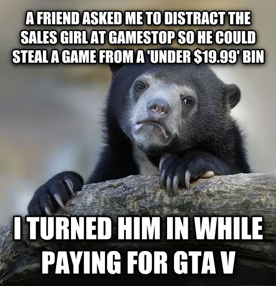 Confession Bear a friend asked me to distract the sales girl at gamestop so he could steal a game from a  under $19.99  bin i turned him in while paying for gta v , made with livememe meme maker