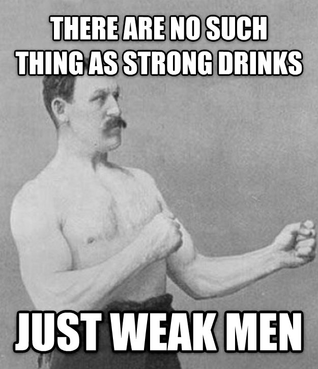 Overly Manly Man there are no such thing as strong drinks just weak men , made with livememe meme creator
