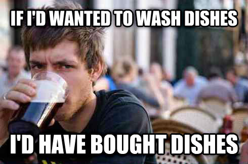 Lazy College Senior if i d wanted to wash dishes i d have bought dishes , made with livememe meme creator