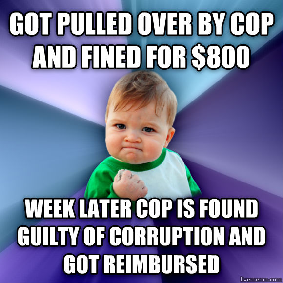 Success Kid got pulled over by cop and fined for $800 week later cop is found guilty of corruption and got reimbursed  , made with livememe meme generator