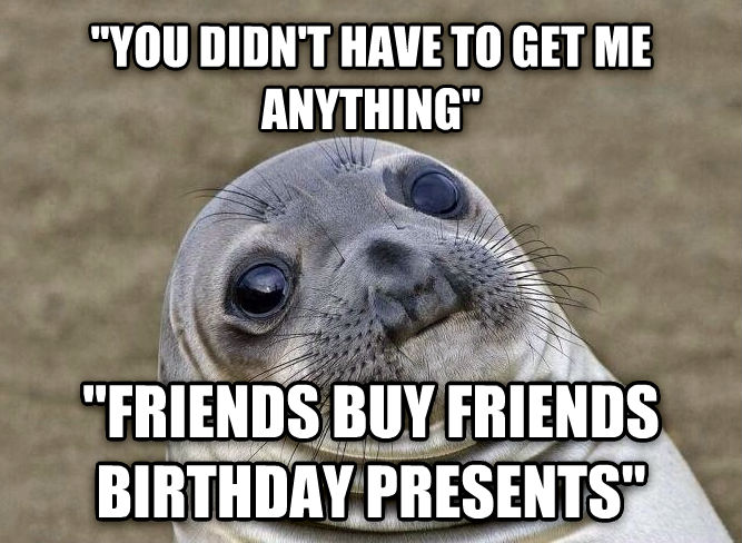 Uncomfortable Situation Seal  you didn t have to get me anything   friends buy friends birthday presents  , made with livememe meme creator