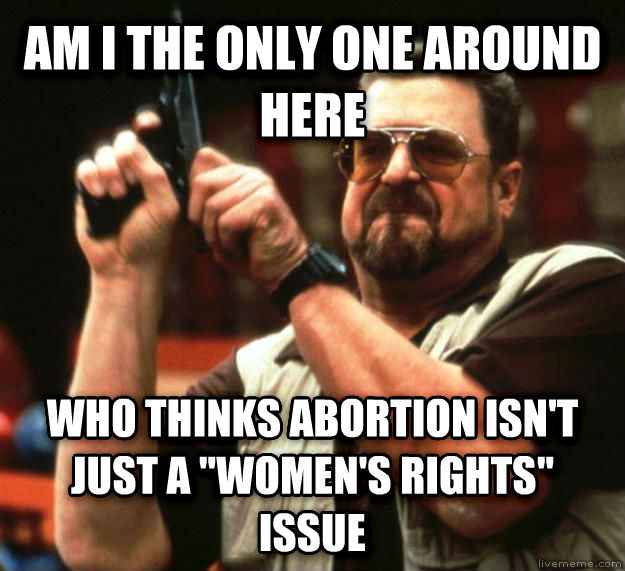 Angry Walter am i the only one around here who thinks abortion isn t just a  women s rights  issue , made with livememe meme maker