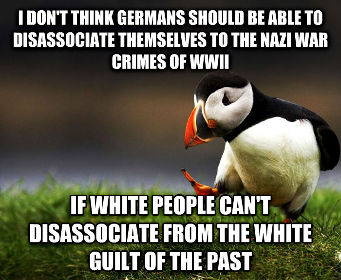 Unpopular Opinion Puffin i don t think germans should be able to disassociate themselves to the nazi war crimes of wwii if white people can t disassociate from the white guilt of the past , made with livememe meme generator