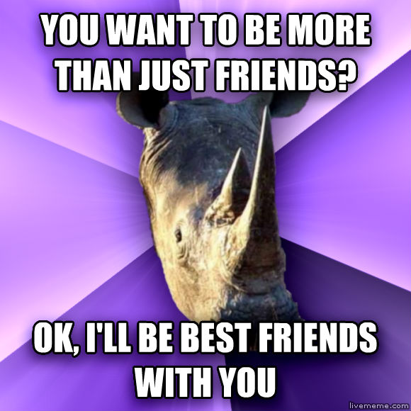 Sensually Oblivious Rhino you want to be more than just friends? ok, i ll be best friends with you  , made with livememe meme maker