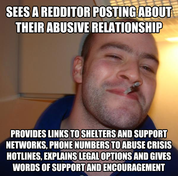 Good Guy Greg sees a redditor posting about their abusive relationship provides links to shelters and support networks, phone numbers to abuse crisis hotlines, explains legal options and gives words of support and encouragement , made with livememe meme creator