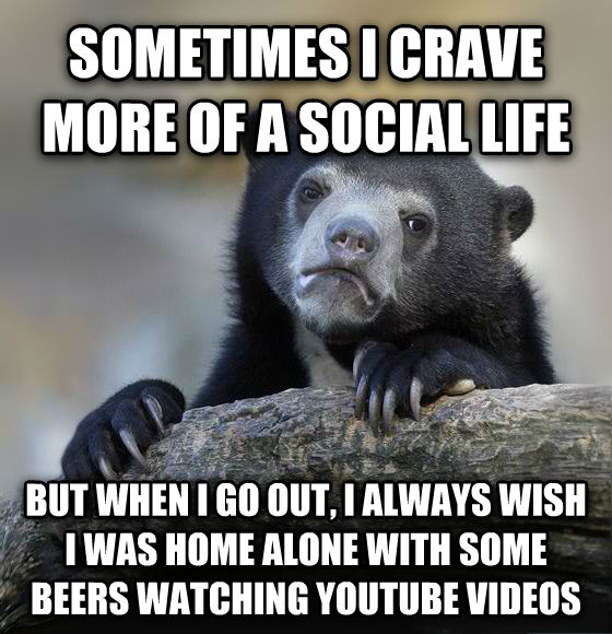 Confession Bear sometimes i crave more of a social life but when i go out, i always wish i was home alone with some beers watching youtube videos , made with livememe meme generator