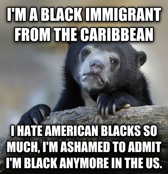Confession Bear i m a black immigrant from the caribbean i hate american blacks so much, i m ashamed to admit i m black anymore in the us. , made with livememe meme maker