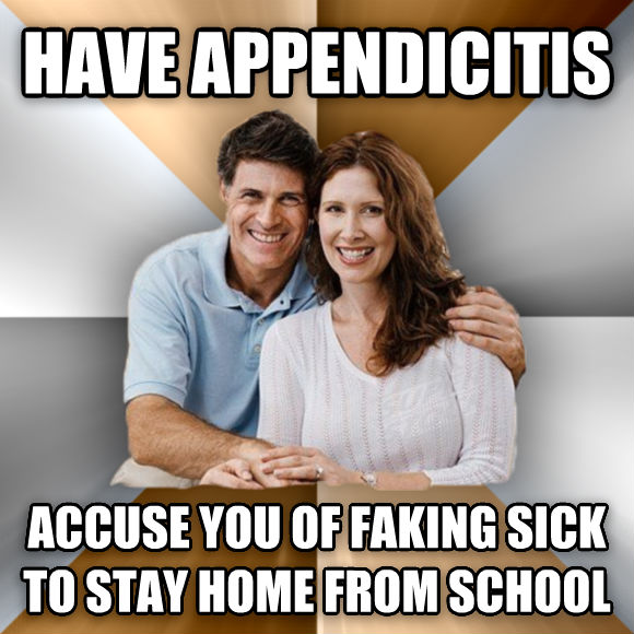 Scumbag Parents have appendicitis accuse you of faking sick to stay home from school  , made with livememe meme maker
