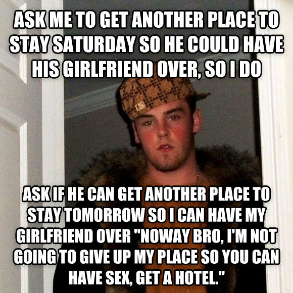 Scumbag Steve ask me to get another place to stay saturday so he could have his girlfriend over, so i do ask if he can get another place to stay tomorrow so i can have my girlfriend over  noway bro, i m not going to give up my place so you can have fun, get a hotel.   , made with livememe meme maker