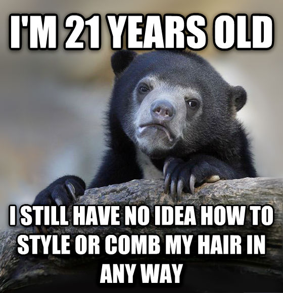 Confession Bear i m 21 years old  i still have no idea how to style or comb my hair in any way , made with livememe meme creator