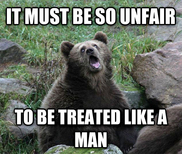 Sarcastic Bear it must be so unfair to be treated like a man , made with livememe meme generator