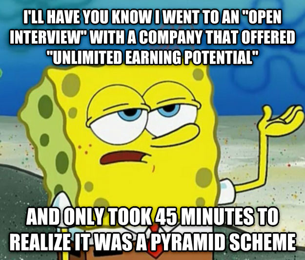 Tough Spongebob i ll have you know i went to an  open interview  with a company that offered  unlimited earning potential  and only took 45 minutes to realize it was a pyramid scheme , made with livememe meme maker