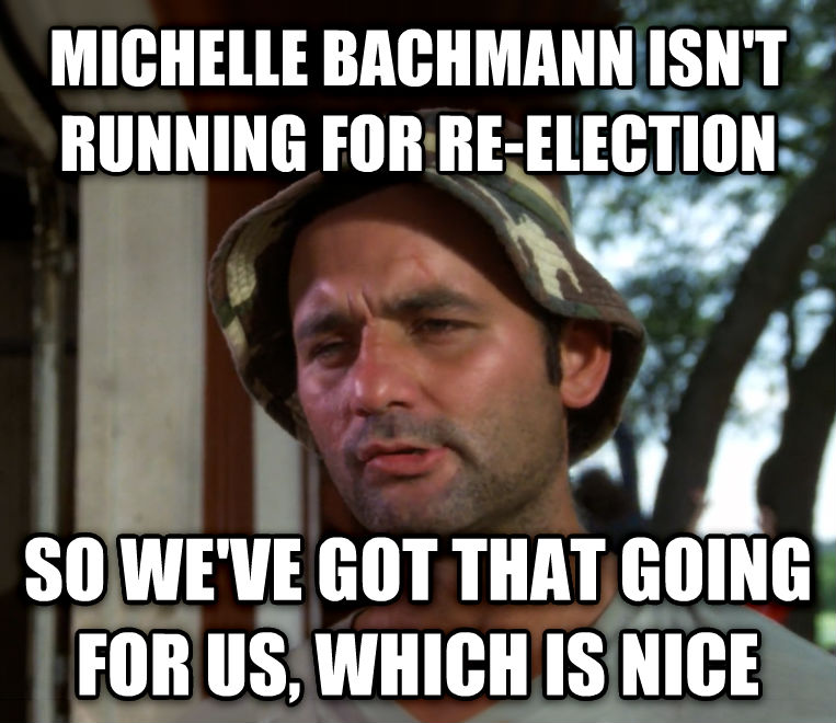 Bill Murray - So I Got That Going For Me, Which is Nice michelle bachmann isn t running for re-election so we ve got that going for us, which is nice , made with livememe meme creator