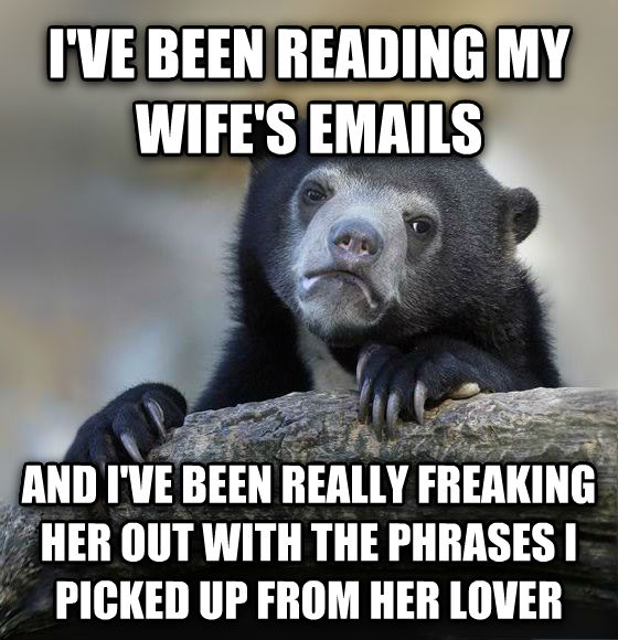 Confession Bear i ve been reading my wife s emails and i ve been really freaking her out with the phrases i picked up from her lover , made with livememe meme generator