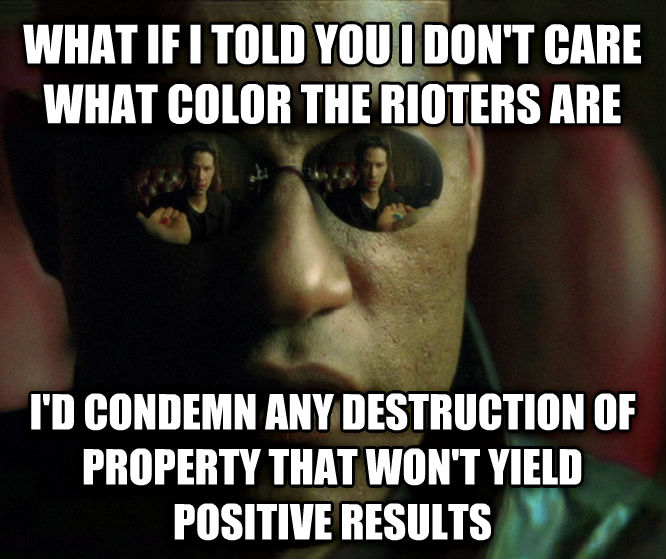 What If Morpheus Told You what if i told you i don t care what color the rioters are i d condemn any destruction of property that won t yield positive results , made with livememe meme creator