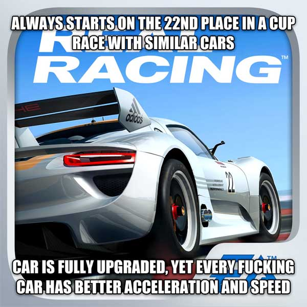Scumbag Realracing always starts on the 22nd place in a cup race with similar cars car is fully upgraded, yet every flipping car has better acceleration and speed , made with livememe meme maker