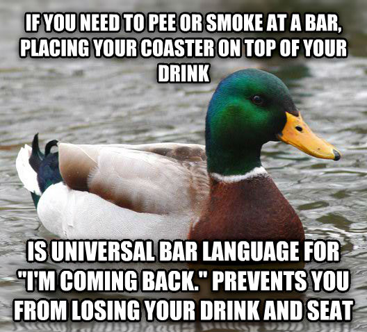 Actual Advice Mallard if you need to pee or smoke at a bar, placing your coaster on top of your drink  is universal bar language for  i m coming back.  prevents you from losing your drink and seat , made with livememe meme creator