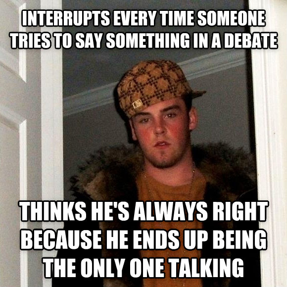 Scumbag Steve interrupts every time someone tries to say something in a debate  thinks he s always right because he ends up being the only one talking  , made with livememe meme creator