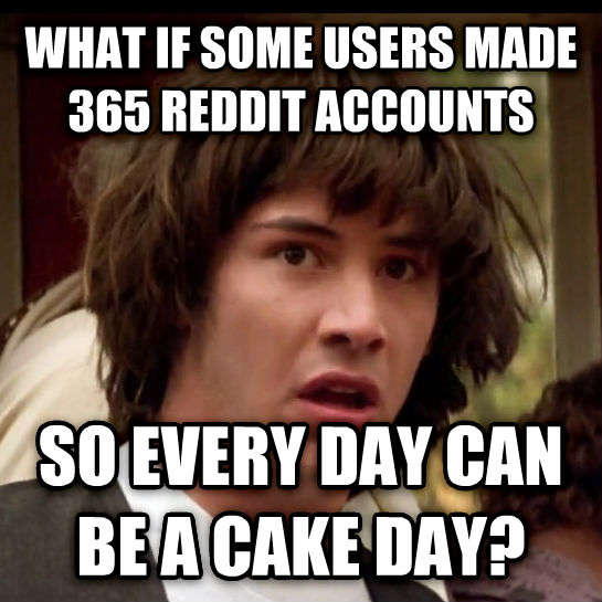 Conspiracy Keanu what if some users made 365 reddit accounts so every day can be a cake day? , made with livememe meme generator