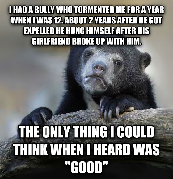 Confession Bear i had a bully who tormented me for a year when i was 12. about 2 years after he got expelled he hung himself after his girlfriend broke up with him. the only thing i could think when i heard was  good  , made with livememe meme generator