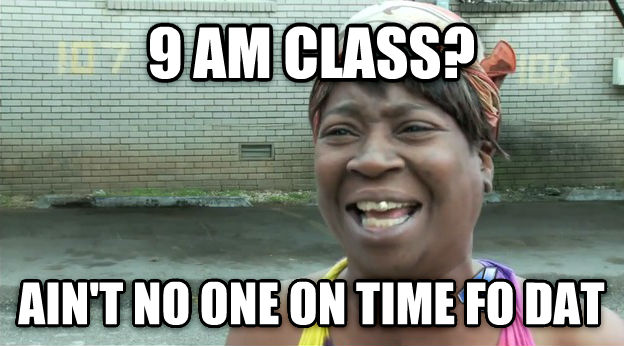 Ain t Nobody Got Time For That 9 am class? ain t no one on time fo dat , made with livememe meme generator