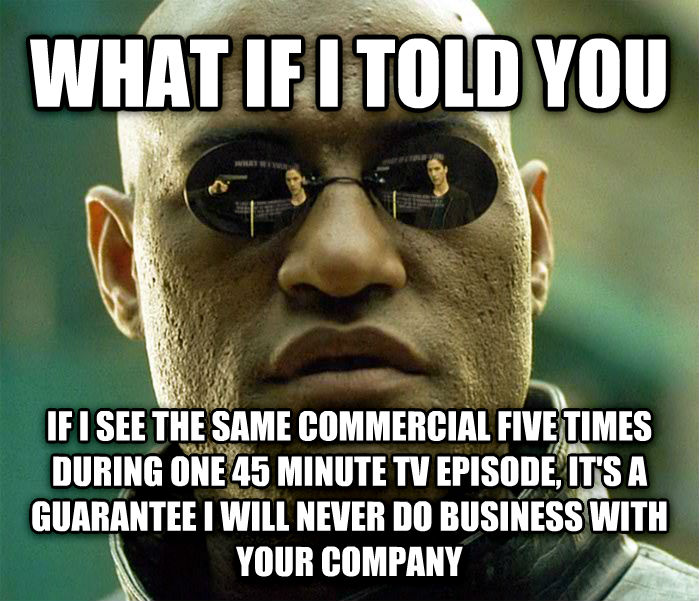 Matrix Morpheus what if i told you if i see the same commercial five times during one 45 minute tv episode, it s a guarantee i will never do business with your company , made with livememe meme generator